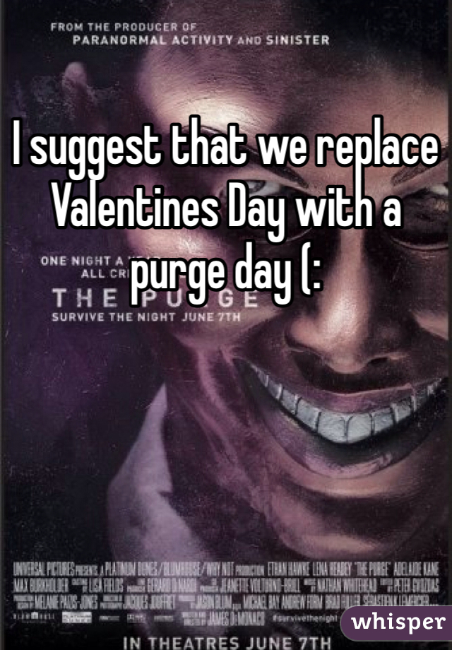 I suggest that we replace Valentines Day with a purge day (: