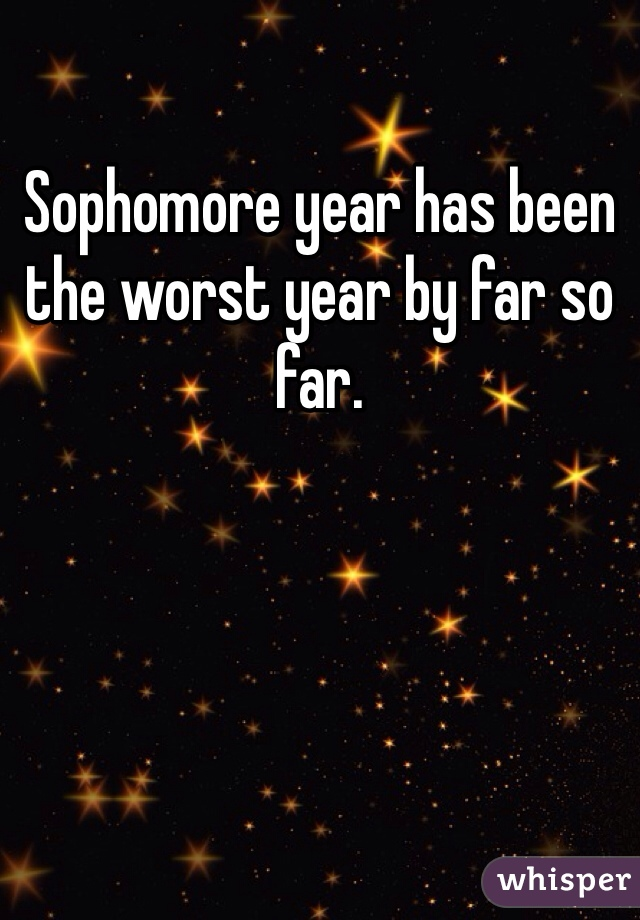 Sophomore year has been the worst year by far so far.