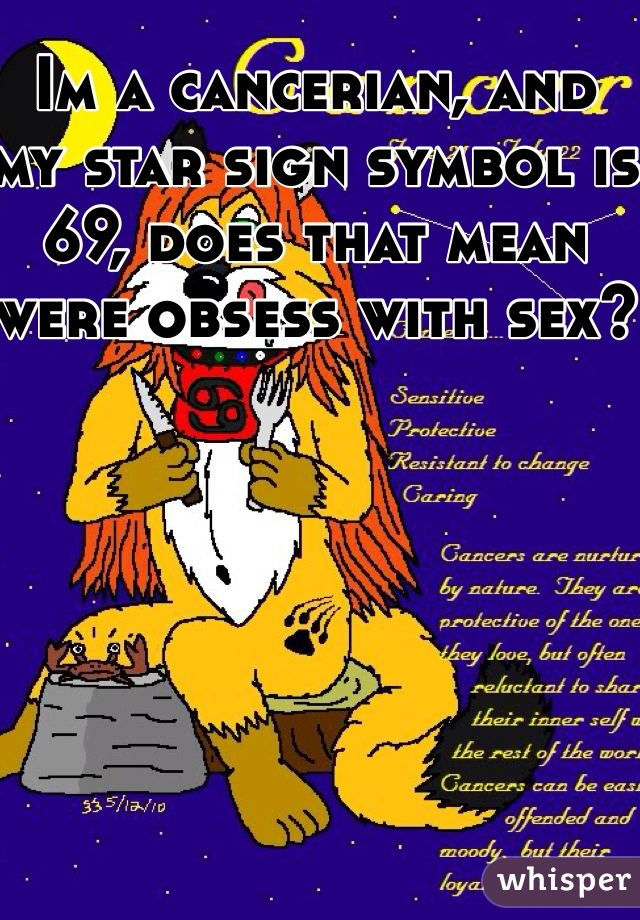 Im a cancerian, and my star sign symbol is 69, does that mean were obsess with sex?