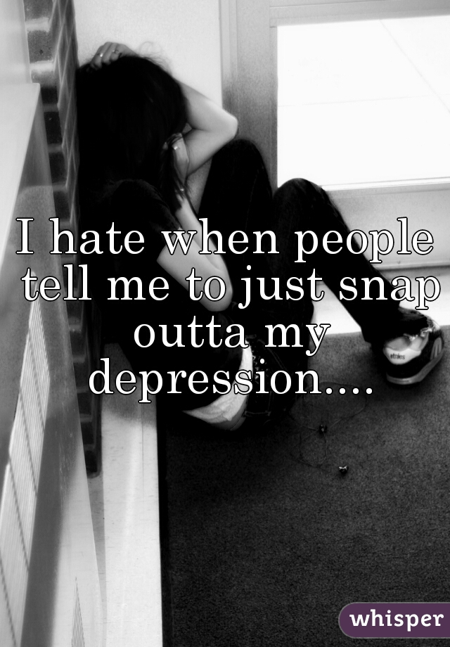 I hate when people tell me to just snap outta my depression....