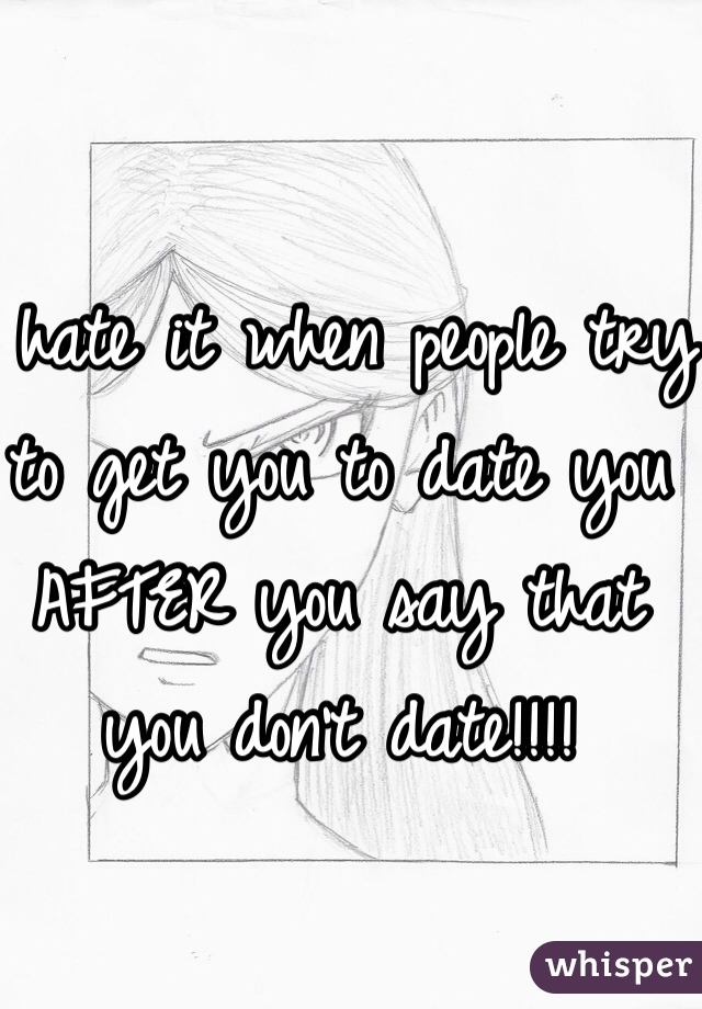 I hate it when people try to get you to date you AFTER you say that you don't date!!!!