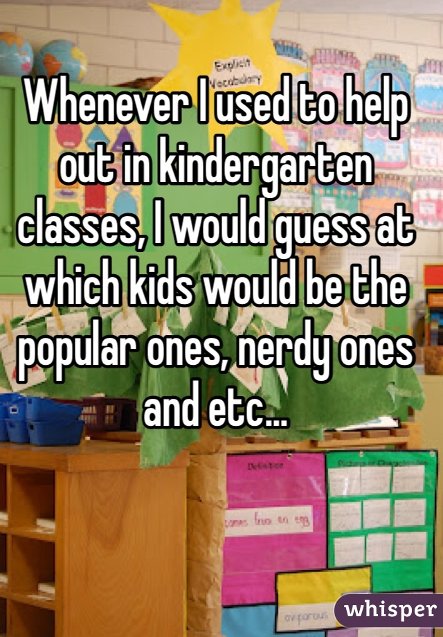 Whenever I used to help out in kindergarten classes, I would guess at which kids would be the popular ones, nerdy ones and etc...