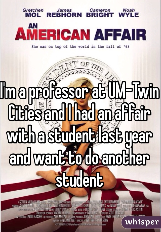 I'm a professor at UM-Twin Cities and I had an affair with a student last year and want to do another student