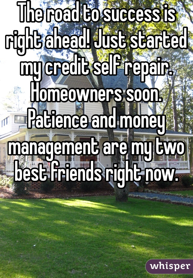The road to success is right ahead! Just started my credit self repair. Homeowners soon. Patience and money management are my two best friends right now.
