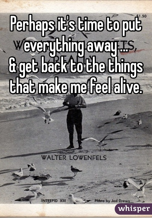 Perhaps it's time to put everything away ... & get back to the things that make me feel alive.
