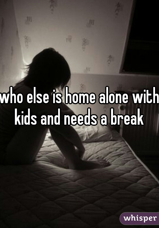 who else is home alone with kids and needs a break
