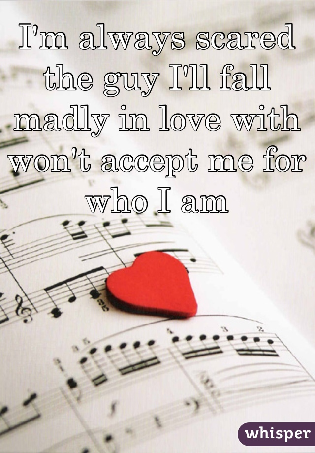 I'm always scared the guy I'll fall madly in love with won't accept me for who I am