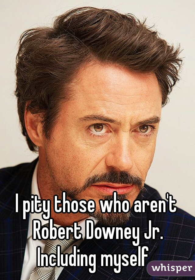 I pity those who aren't Robert Downey Jr. Including myself...