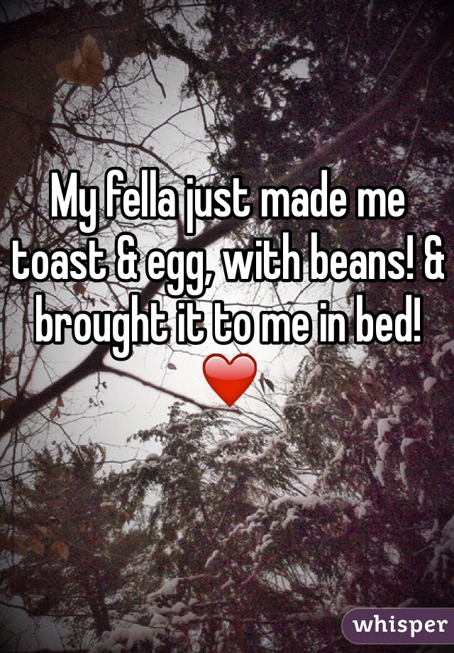 My fella just made me toast & egg, with beans! & brought it to me in bed! ❤️
