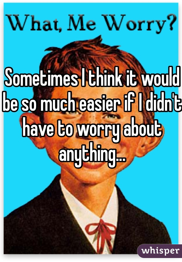 Sometimes I think it would be so much easier if I didn't have to worry about anything...