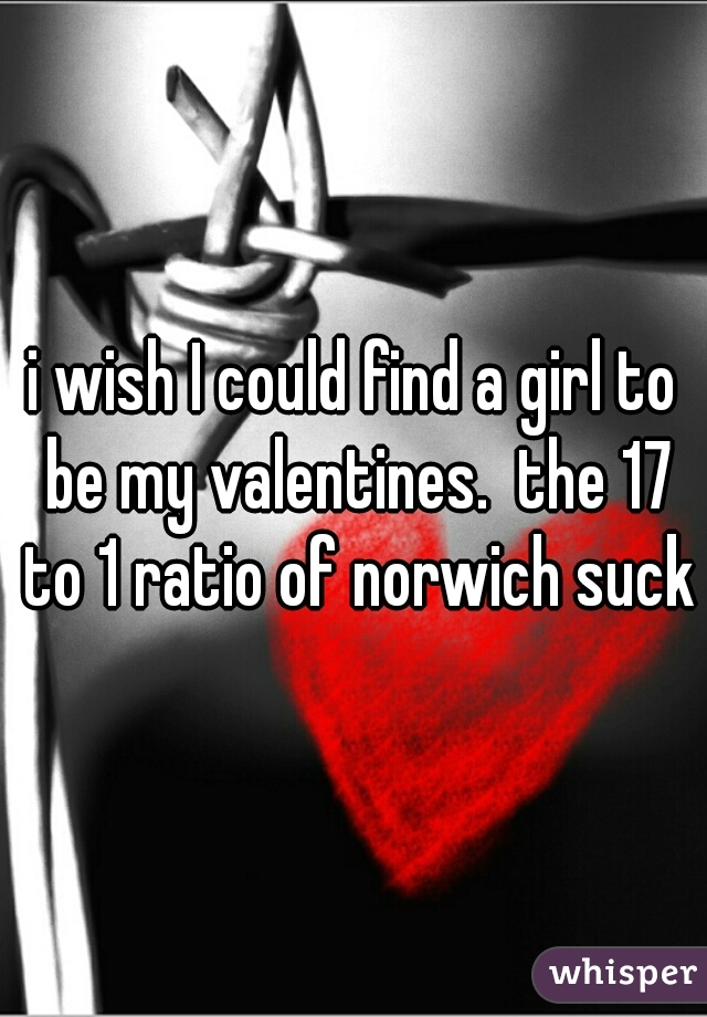 i wish I could find a girl to be my valentines.  the 17 to 1 ratio of norwich sucks