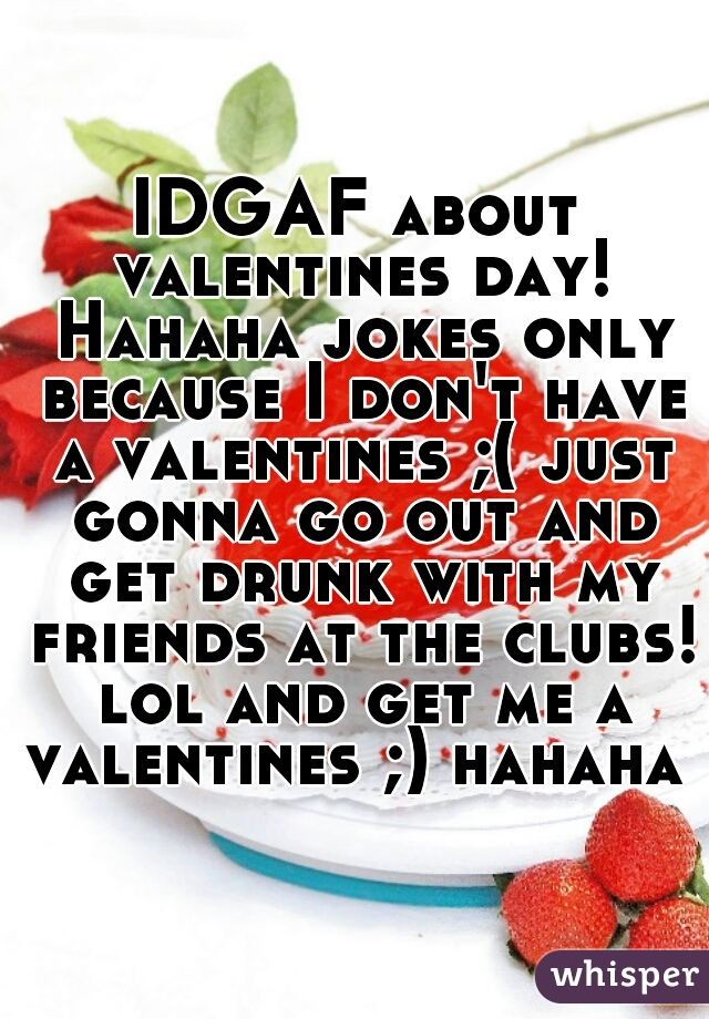 IDGAF about valentines day! Hahaha jokes only because I don't have a valentines ;( just gonna go out and get drunk with my friends at the clubs! lol and get me a valentines ;) hahaha