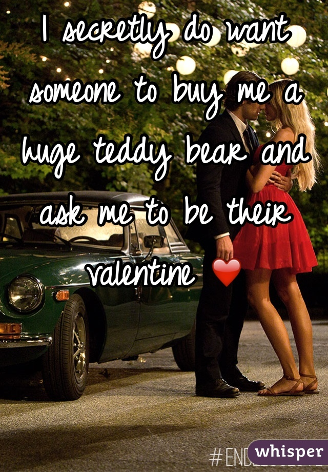 I secretly do want someone to buy me a huge teddy bear and ask me to be their valentine ❤️