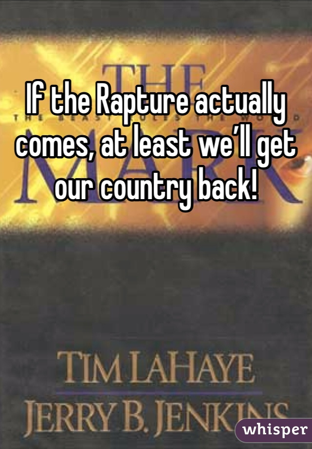 If the Rapture actually comes, at least we'll get our country back!