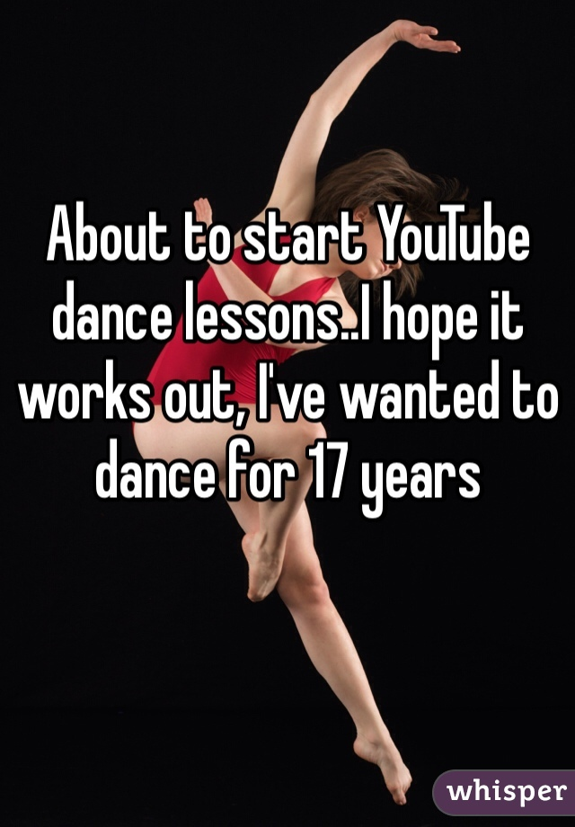 About to start YouTube dance lessons..I hope it works out, I've wanted to dance for 17 years
