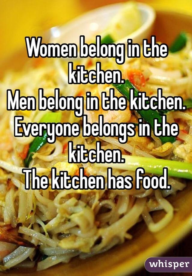 Women belong in the kitchen.  Men belong in the kitchen.  Everyone belongs in the kitchen.  The kitchen has food.