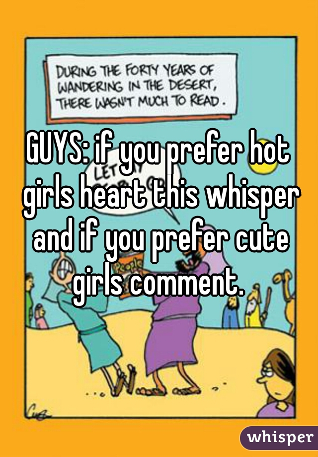 GUYS: if you prefer hot girls heart this whisper and if you prefer cute girls comment.