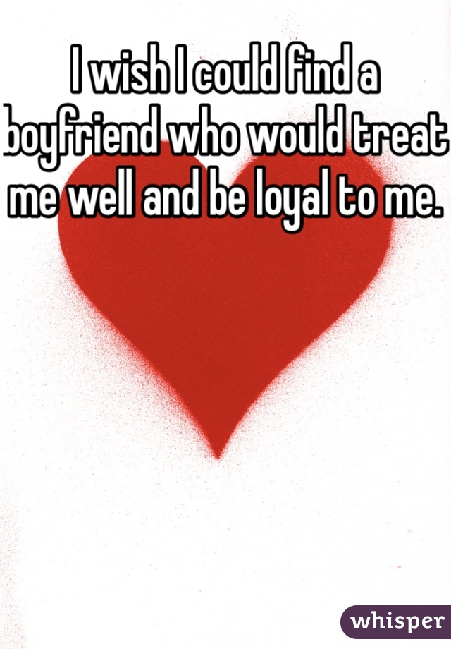 I wish I could find a boyfriend who would treat me well and be loyal to me.