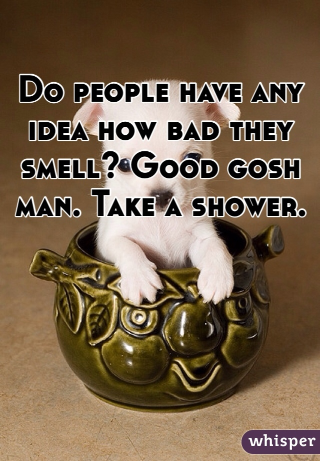 Do people have any idea how bad they smell? Good gosh man. Take a shower.