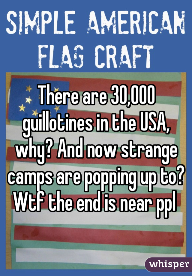 There are 30,000 guillotines in the USA, why? And now strange camps are popping up to? Wtf the end is near ppl