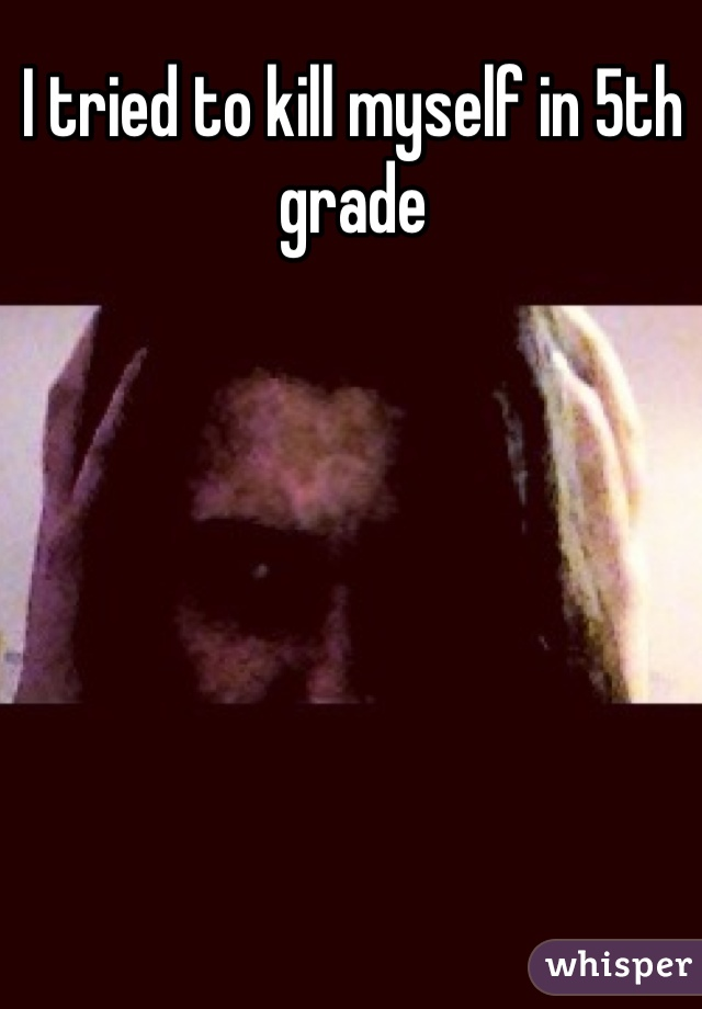 I tried to kill myself in 5th grade