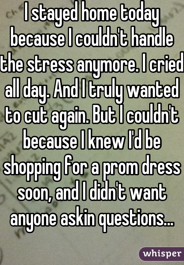 I stayed home today because I couldn't handle the stress anymore. I cried all day. And I truly wanted to cut again. But I couldn't because I knew I'd be shopping for a prom dress soon, and I didn't want anyone askin questions...