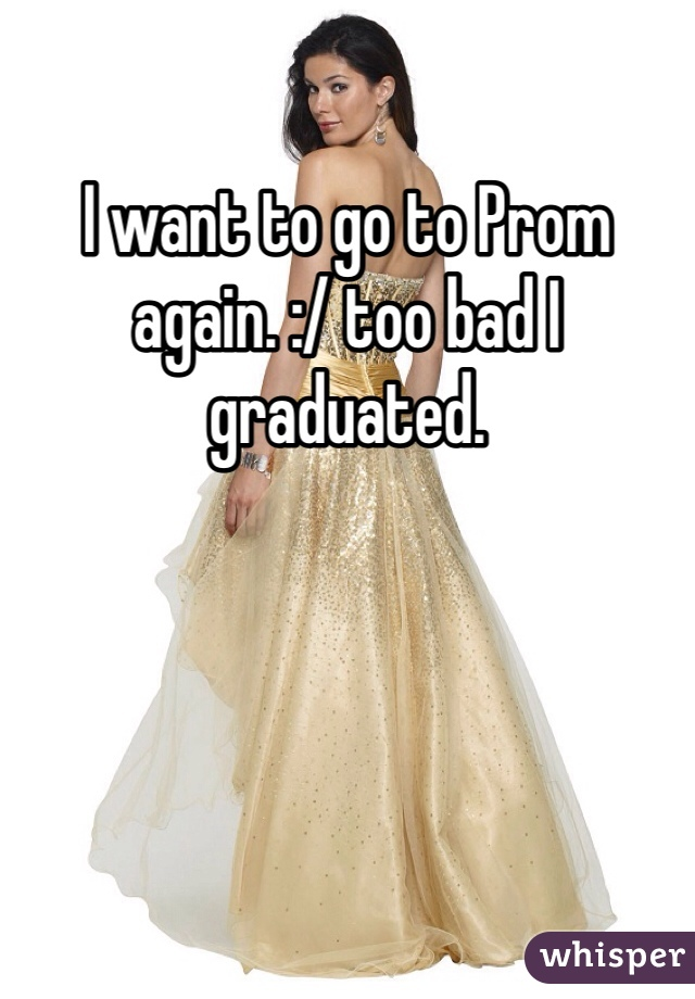 I want to go to Prom again. :/ too bad I graduated.