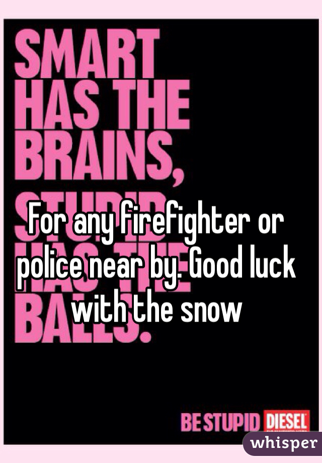 For any firefighter or police near by. Good luck with the snow
