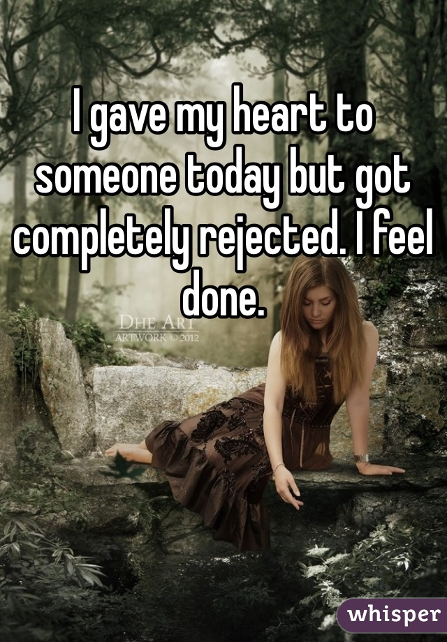 I gave my heart to someone today but got completely rejected. I feel done.