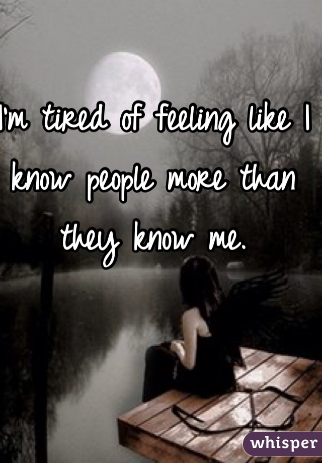 I'm tired of feeling like I know people more than they know me.