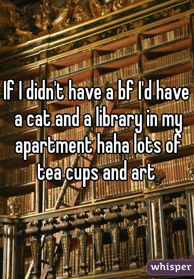 If I didn't have a bf I'd have a cat and a library in my apartment haha lots of tea cups and art