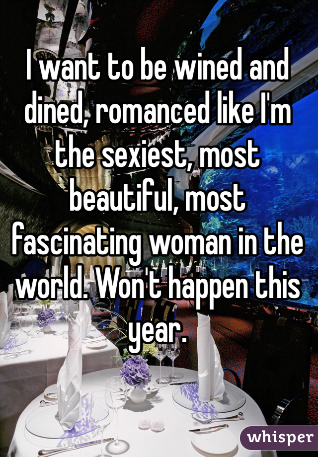 I want to be wined and dined, romanced like I'm the sexiest, most beautiful, most fascinating woman in the world. Won't happen this year.