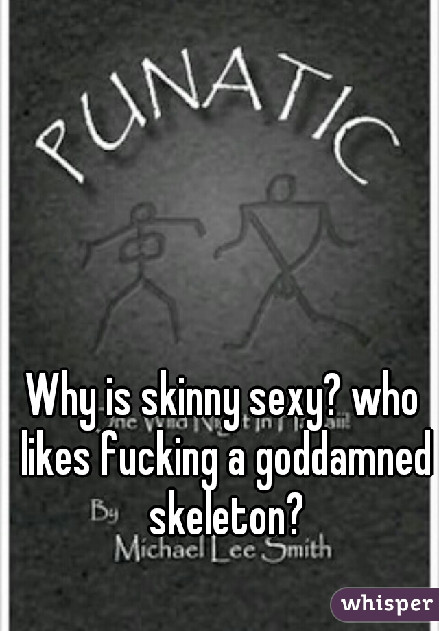 Why is skinny sexy? who likes fucking a goddamned skeleton?
