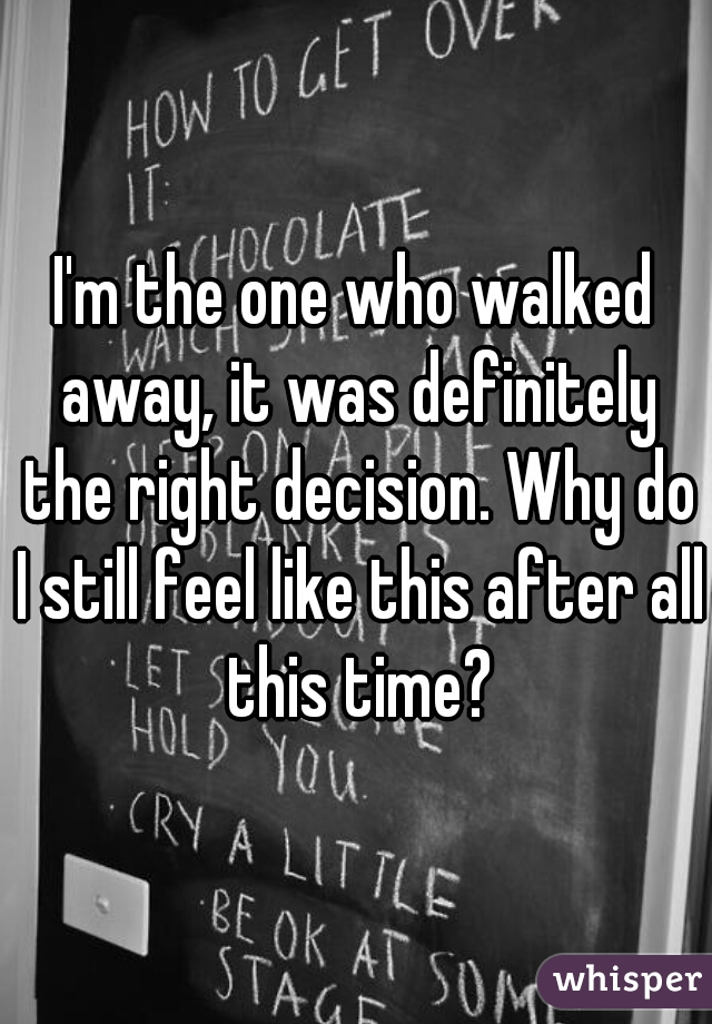 I'm the one who walked away, it was definitely the right decision. Why do I still feel like this after all this time?