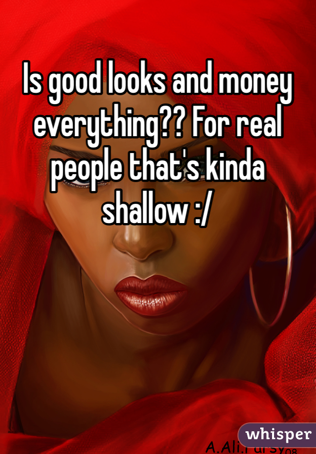 Is good looks and money everything?? For real people that's kinda shallow :/