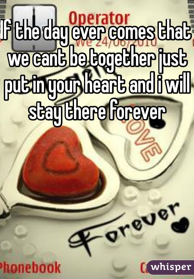 If the day ever comes that we cant be together just put in your heart and i will stay there forever