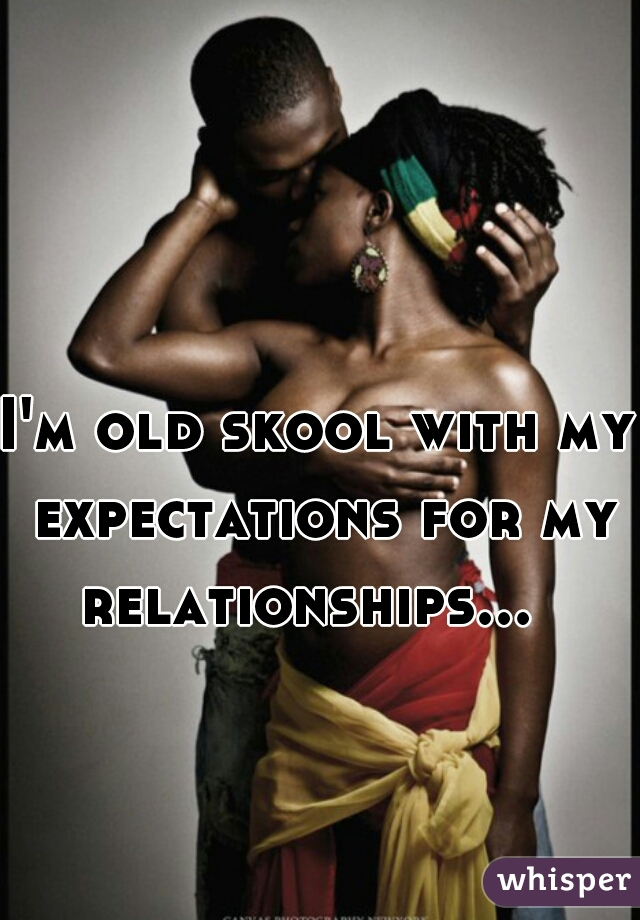 I'm old skool with my expectations for my relationships...