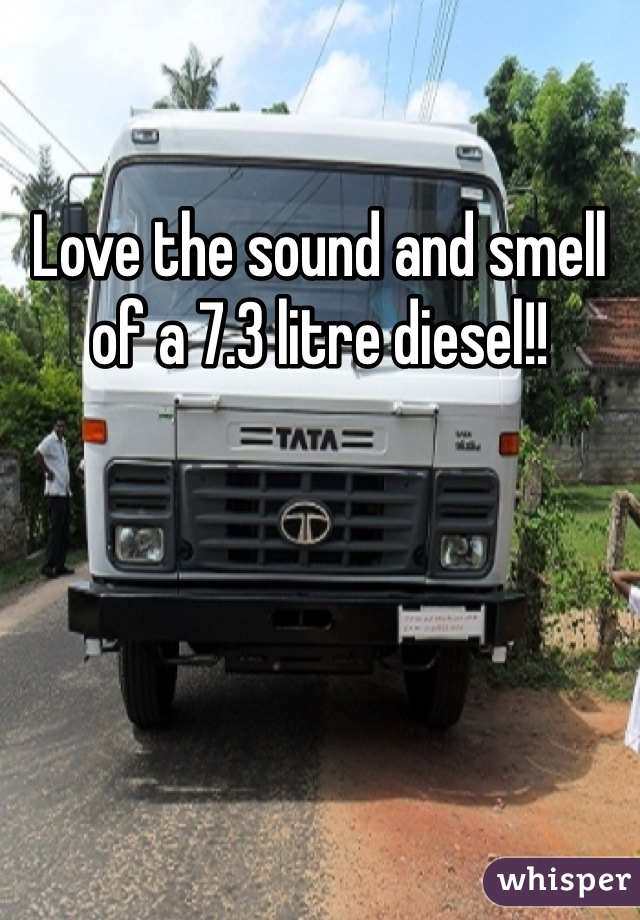 Love the sound and smell of a 7.3 litre diesel!!