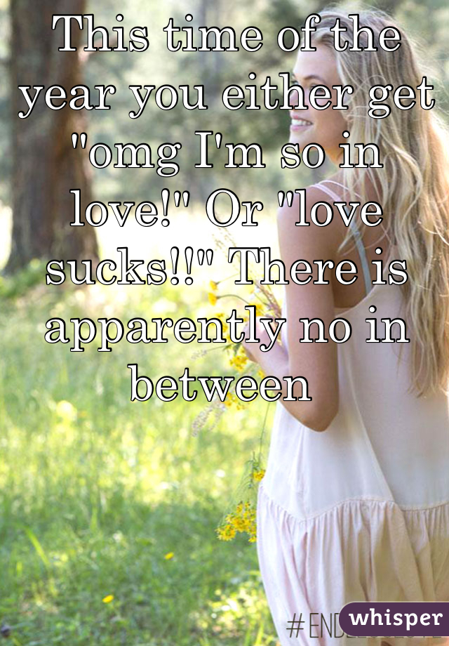 "This time of the year you either get ""omg I'm so in love!"" Or ""love sucks!!"" There is apparently no in between"