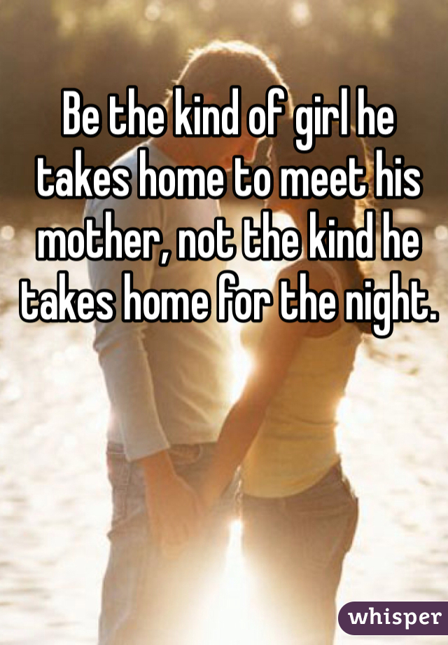 Be the kind of girl he takes home to meet his mother, not the kind he takes home for the night.