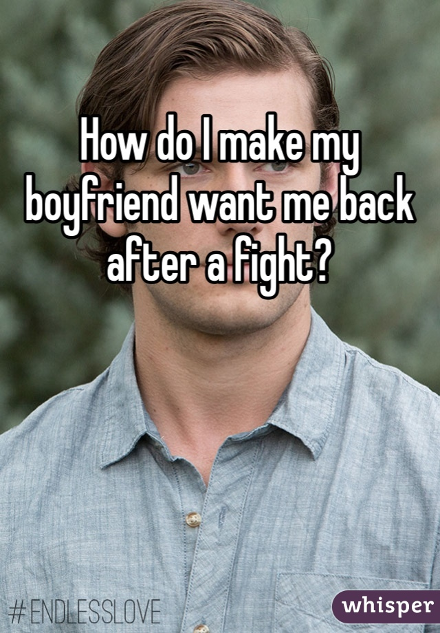 How do I make my boyfriend want me back after a fight?