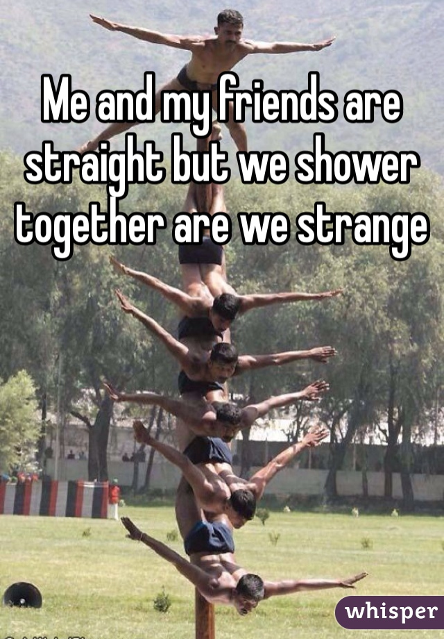 Me and my friends are straight but we shower together are we strange