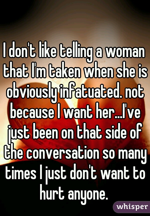 I don't like telling a woman that I'm taken when she is obviously infatuated. not because I want her...I've just been on that side of the conversation so many times I just don't want to hurt anyone.