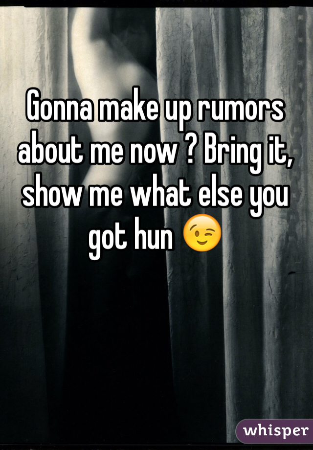 Gonna make up rumors about me now ? Bring it, show me what else you got hun 😉