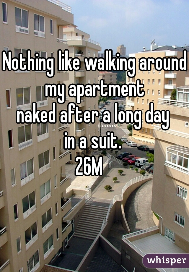 Nothing like walking around my apartment  naked after a long day  in a suit.  26M