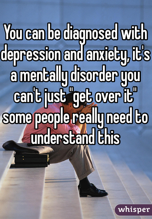 "You can be diagnosed with depression and anxiety, it's a mentally disorder you can't just ""get over it"" some people really need to understand this"