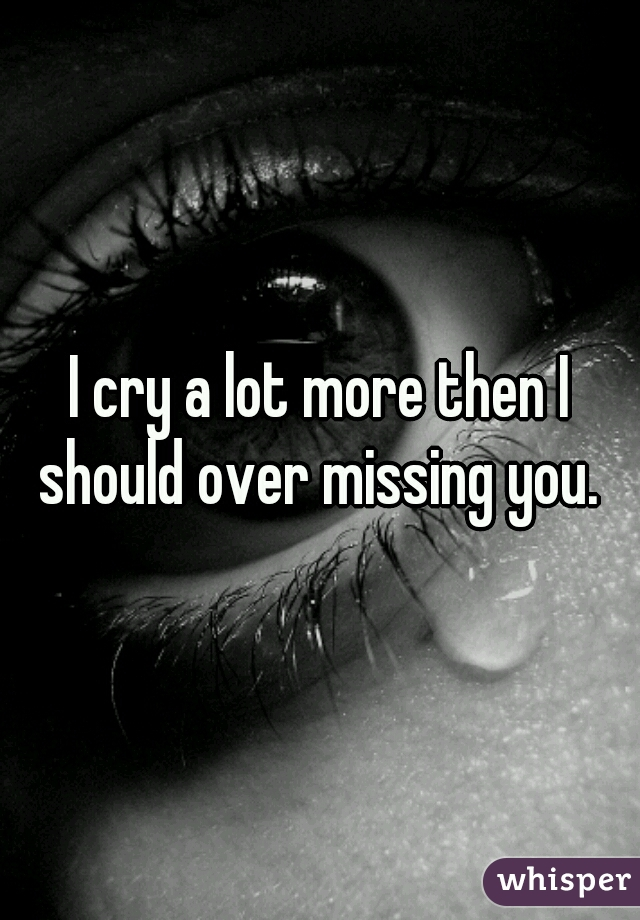 I cry a lot more then I should over missing you.