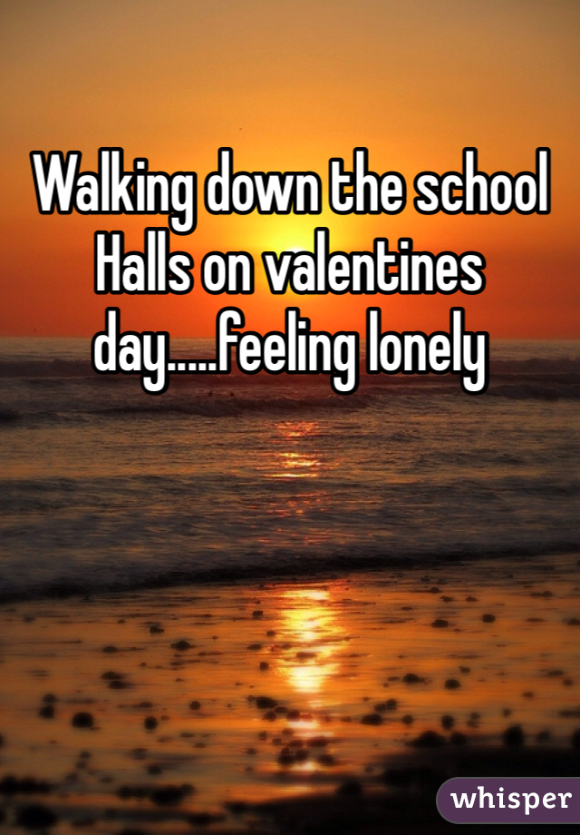 Walking down the school Halls on valentines day.....feeling lonely