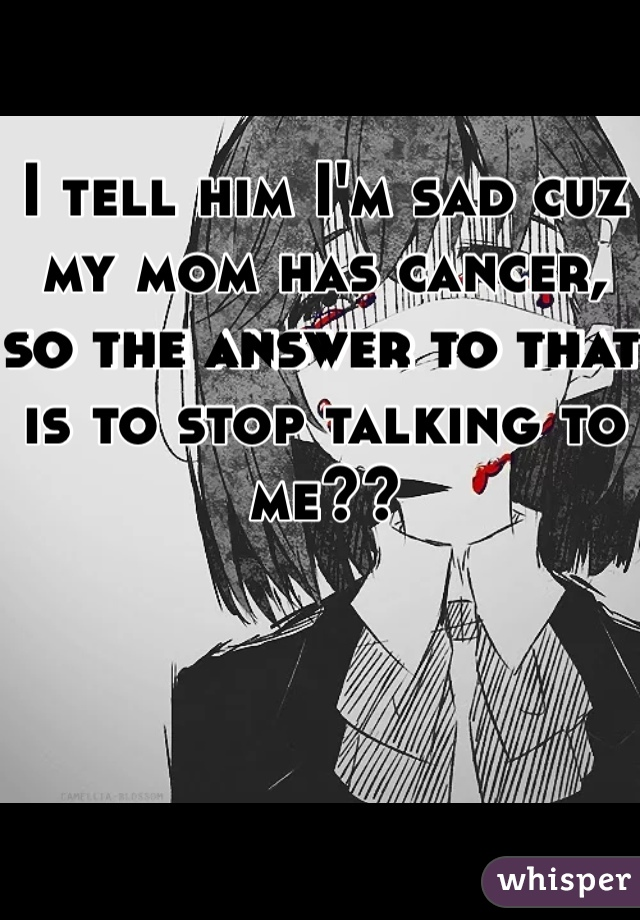 I tell him I'm sad cuz my mom has cancer, so the answer to that is to stop talking to me??