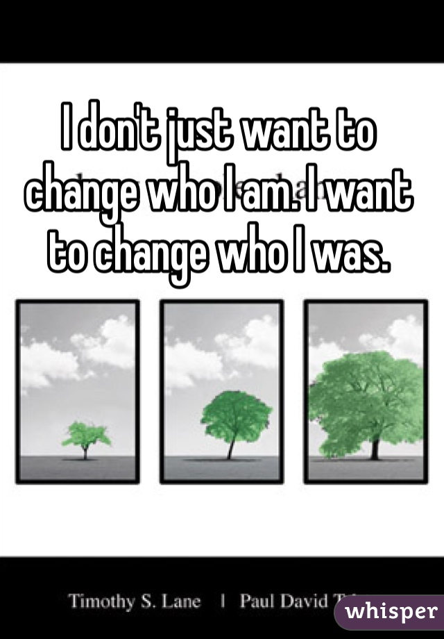 I don't just want to change who I am. I want to change who I was.